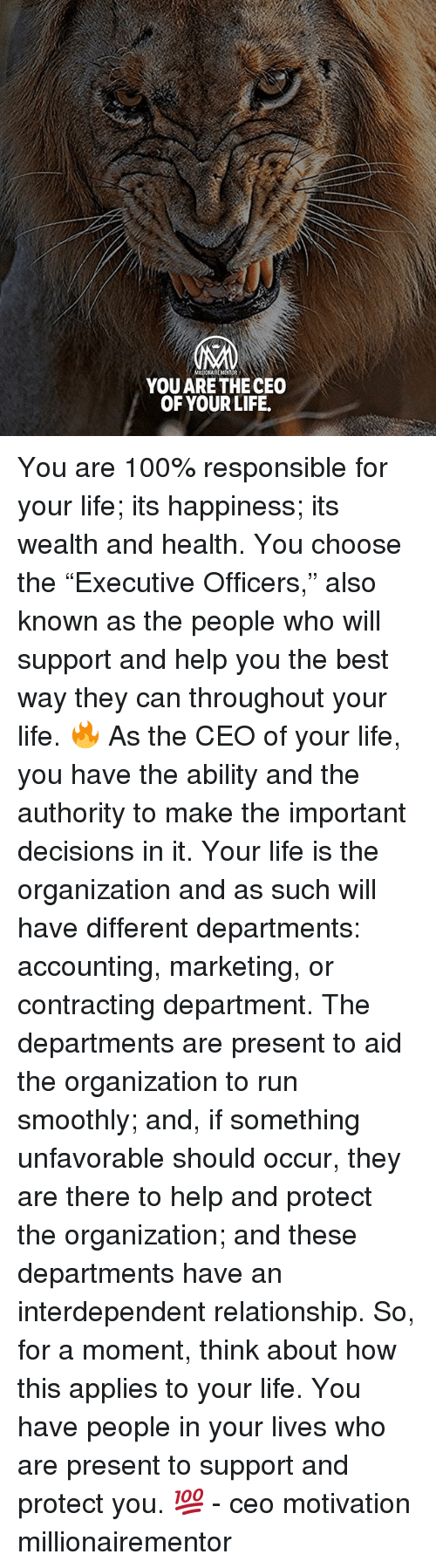 """Anaconda, Life, and Memes: YOU ARE THE CEO  OF YOUR LIFE. You are 100% responsible for your life; its happiness; its wealth and health. You choose the """"Executive Officers,"""" also known as the people who will support and help you the best way they can throughout your life. 🔥 As the CEO of your life, you have the ability and the authority to make the important decisions in it. Your life is the organization and as such will have different departments: accounting, marketing, or contracting department. The departments are present to aid the organization to run smoothly; and, if something unfavorable should occur, they are there to help and protect the organization; and these departments have an interdependent relationship. So, for a moment, think about how this applies to your life. You have people in your lives who are present to support and protect you. 💯 - ceo motivation millionairementor"""