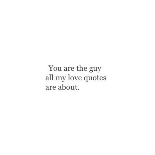 Love, Quotes, and All: You are the guy  all my love quotes  are about.