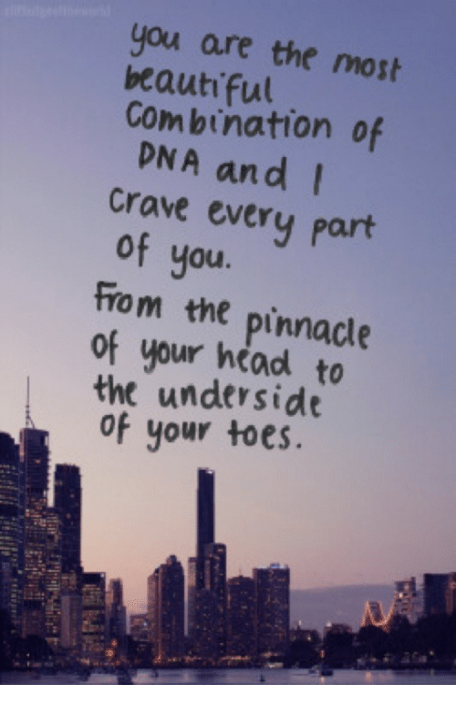 Pinnacle: you are the mosh  beauti ful  Combination of  DNA and  crave every part  of you.  From the pinnacle  of your head  the underside  of your toes  to