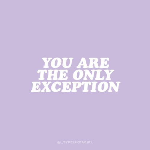 You, The Only Exception, and You Are: YOU ARE  THE ONLY  EXCEPTION  @_TYPELIKEAGIRL