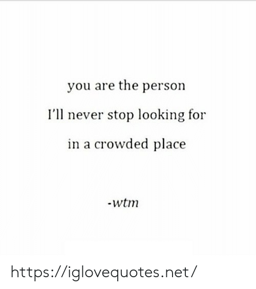 crowded: you are the person  I'll never stop looking for  in a crowded place https://iglovequotes.net/