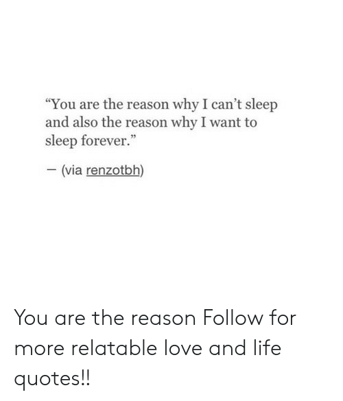 """Life, Love, and Forever: """"You are the reason why I can't sleep  and also the reason why I want to  sleep forever.""""  (via renzotbh) You are the reason  Follow for more relatable love and life quotes!!"""