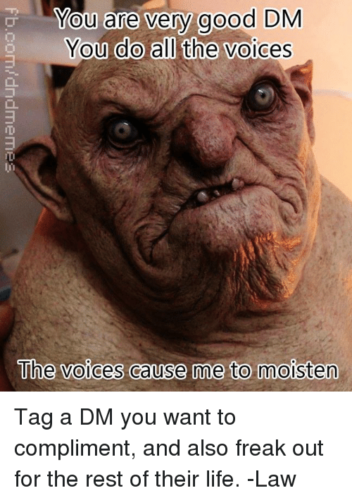 DnD, Rest, and Law: You are very  good DM  You do all the voices  The voices cause me to moisten Tag a DM you want to compliment, and also freak out for the rest of their life.   -Law