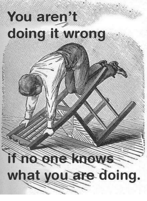 Doing It Wrong: You aren't  doing it wrong  if no one knows  what you are doing.