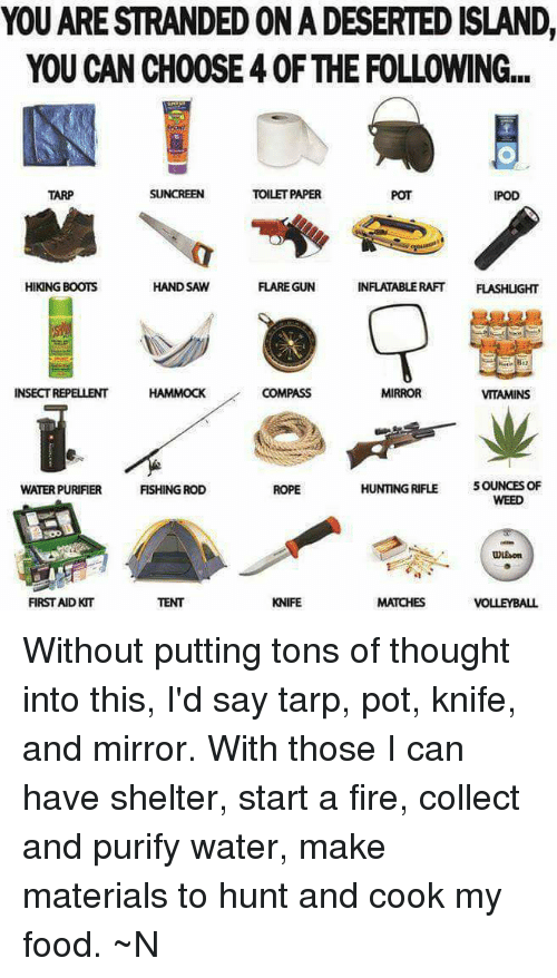 hand saw: YOU ARESTRANDEDONADESERTED ISLAND,  YOU CAN CH00SE40F THE FOLLOWING...  TOILETPAPER  TARP  IPOD  HAND SAW  INFLATABLE RAFT  FLASHLIGHT  HIKING BOOTS  FLARE GUN  INSECT REPELLENT HAMMOCK  COMPASS  MIRROR  VITAMINS  HUNTING RIFLE  5OUNCES OF  FISHING ROD  WATERPURIFIER  ROPE  UDEson  KNIFE  MATCHES  VOLLEYBALL Without putting tons of thought into this, I'd say tarp, pot, knife, and mirror. With those I can have shelter, start a fire, collect and purify water, make materials to hunt and cook my food. ~N