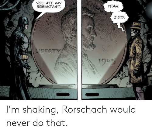 Yeah, Breakfast, and Never: YOu ATE MY  BREAKFAST.  YEAH  I DID  VBERTY  195 I'm shaking, Rorschach would never do that.