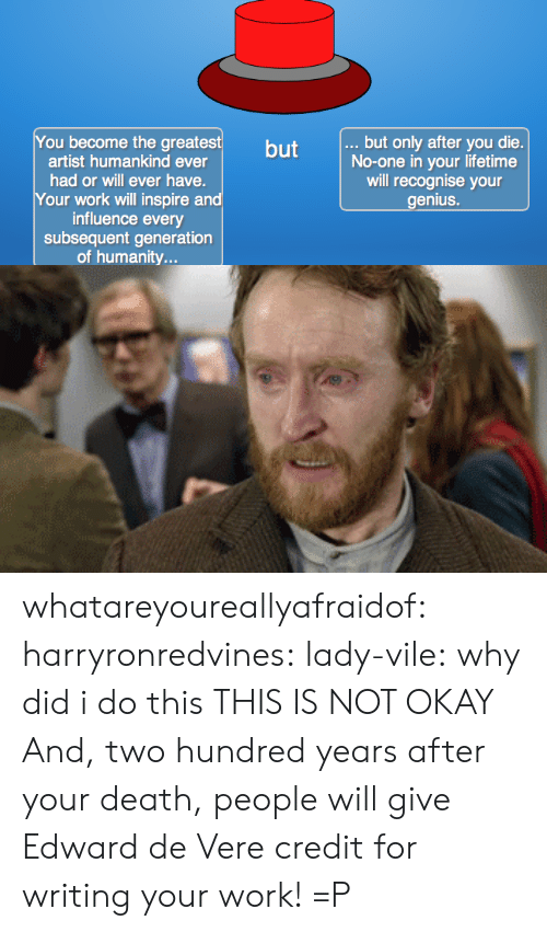 Subsequent: You become the greatest  .., but only after you die.  No-one in your lifetime  will recognise your  enius.  but  artist humankind ever  had or will ever have.  Your work will inspire a  influence every  subsequent generation  of humanity... whatareyoureallyafraidof: harryronredvines:  lady-vile:  why did i do this  THIS IS NOT OKAY  And, two hundred years after your death, people will give Edward de Vere credit for writing your work! =P