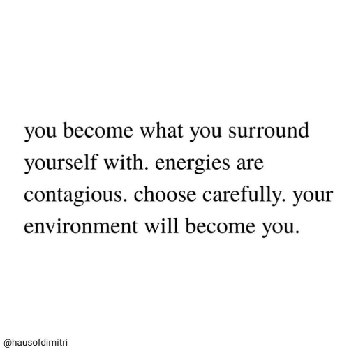 Contagious: you become what you surround  yourself with. energies are  contagious. choose carefully. your  environment will become you  @hausofdimitri