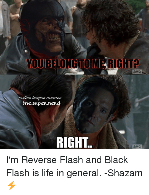Shazam, Justice League, and Flash: YOU BELONG TO MERIGHTa  aMC  justce.league memes  the supeR neRd  RIGHT  aMC I'm Reverse Flash and Black Flash is life in general. -Shazam ⚡