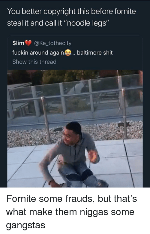 "Shit, Baltimore, and Trendy: You better copyright this before fornite  steal it and call it ""noodle legs""  $lim @Ke_tothecity  fuckin around again baltimore shit  Show this thread Fornite some frauds, but that's what make them niggas some gangstas"