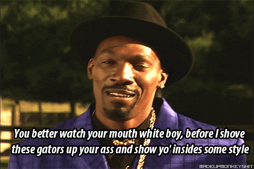 Ass, Yo, and Watch: You better watch your mouth white boy, before I shove  these gators up your ass and show yo însides some style