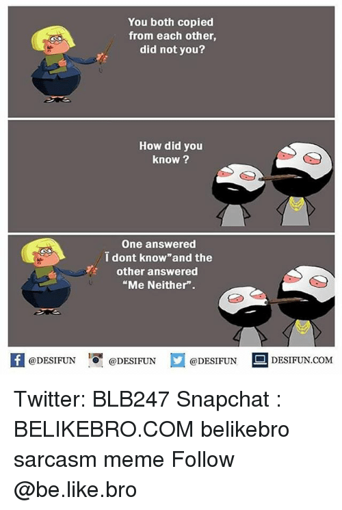 "and the others: You both copied  from each other  did not you?  How did you  know ?  One answered  i dont know and the  other answered  ""Me Neither"".  K @DESIFUN 증@DESIFUN  @DESIFUNDESIFUN  @DESIFUN-DESIFUN.COM Twitter: BLB247 Snapchat : BELIKEBRO.COM belikebro sarcasm meme Follow @be.like.bro"