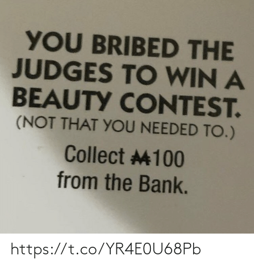win: YOU BRIBED THE  JUDGES TO WIN A  BEAUTY CONTEST.  (NOT THAT YOU NEEDED TO.)  Collect 100  from the Bank. https://t.co/YR4E0U68Pb