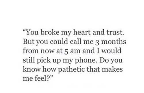 """5 Am, Phone, and Heart: """"You broke my heart and trust.  But you could call me 3 months  from now at 5 am and I would  still pick up my phone. Do you  know how pathetic that makes  me feel?"""""""