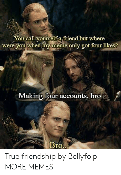 true friendship: You call yourself a friend but where  were you when my meme only got four likes?  Making four accounts, bro  BrO True friendship by Bellyfolp MORE MEMES