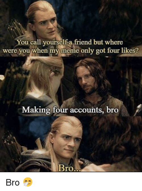 Meme, Got, and Friend: You call yourselfa friend but where  were you when my meme only got four likes?  Making four accounts, bro  Bro Bro 🤧