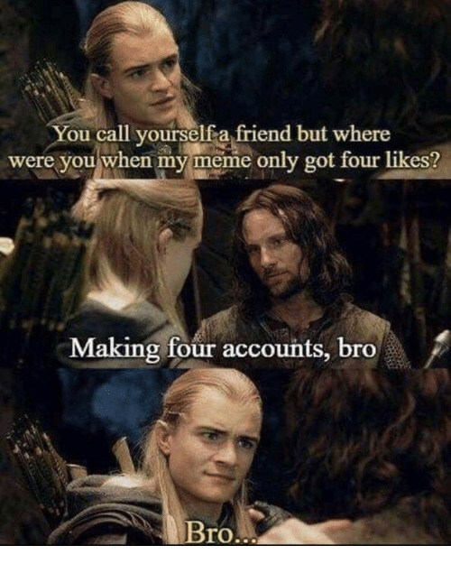 Meme, Got, and Friend: You call yourselfa friend but where  were you when my meme only got four likes?  Making four accounts, bro  Bro.