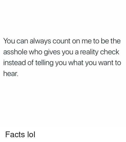 reality check: You can always count on me to be the  asshole who gives you a reality check  instead of telling you what you want to  hear. Facts lol