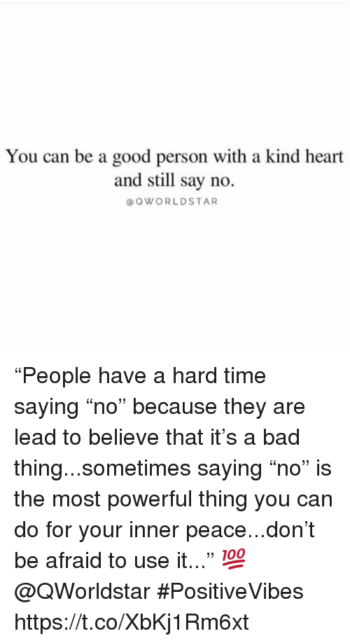 "Bad, Good, and Heart: You can be a good person with a kind heart  and still say no.  @OWORLDSTAR ""People have a hard time saying ""no"" because they are lead to believe that it's a bad thing...sometimes saying ""no"" is the most powerful thing you can do for your inner peace...don't be afraid to use it..."" 💯 @QWorldstar #PositiveVibes https://t.co/XbKj1Rm6xt"