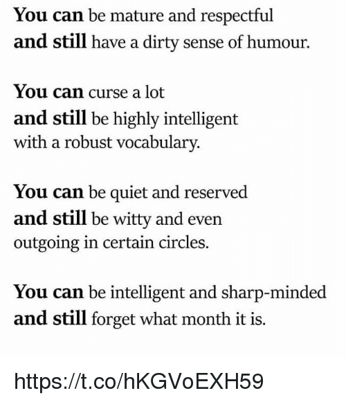 Memes, Dirty, and Quiet: You can be mature and respectful  and still have a dirty sense of humour.  You can curse a lot  and still be highly intelligent  with a robust vocabulary.  You can be quiet and reserved  and still be witty and even  outgoing in certain circles.  You can be intelligent and sharp-minded  and still forget what month it is. https://t.co/hKGVoEXH59