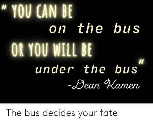 """under the bus: """" YOU CAN BE  on the bus  OR YOU WILL BE  under the bus  -Dean Kamen The bus decides your fate"""