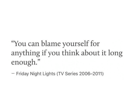 "Friday, Friday Night Lights, and Can: ""You can blame yourself for  anything if you think about it long  enough.""  - Friday Night Lights (TV Series 2006-2011)"