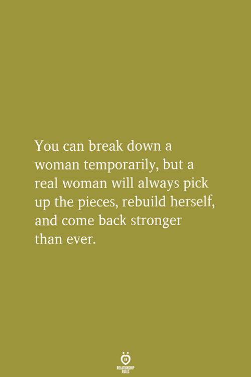 Break, A Real Woman, and Back: You can break down a  woman temporarily, but a  real woman will always pick  up the pieces, rebuild herself  and come back stronger  than ever.