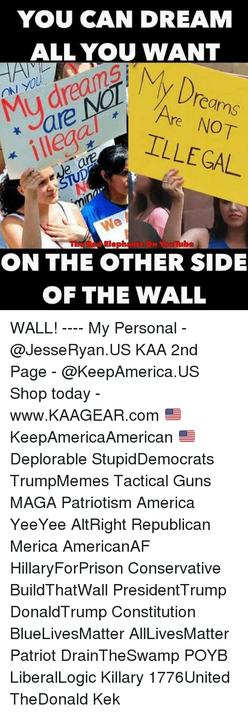 Magas: YOU CAN DREAM  ALL YOU WANT  Dro  ON YOU  Mu dreanA  are  ILLEGAL  eams  Are NOT  ve ar  TUpNo  min  The Red Elephants On Youube  ON THE OTHER SIDE  首  OF THE WALL WALL! ---- My Personal - @JesseRyan.US KAA 2nd Page - @KeepAmerica.US Shop today - www.KAAGEAR.com 🇺🇸 KeepAmericaAmerican 🇺🇸 Deplorable StupidDemocrats TrumpMemes Tactical Guns MAGA Patriotism America YeeYee AltRight Republican Merica AmericanAF HillaryForPrison Conservative BuildThatWall PresidentTrump DonaldTrump Constitution BlueLivesMatter AllLivesMatter Patriot DrainTheSwamp POYB LiberalLogic Killary 1776United TheDonald Kek