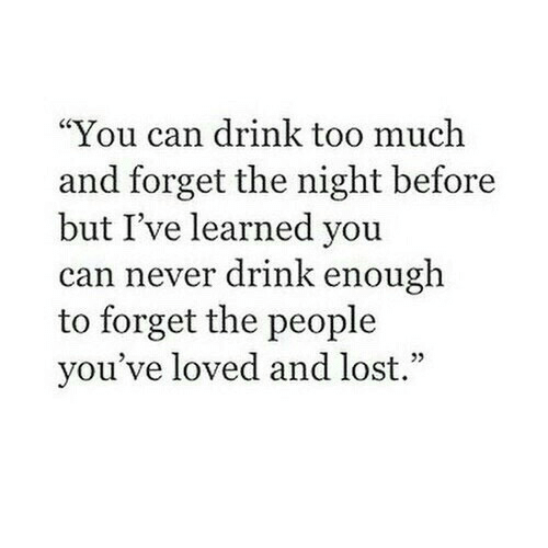 "Too Much, Lost, and Never: ""You can drink too much  and forget the night before  but I've learned you  can never drink enough  to forget the people  you've loved and lost."""