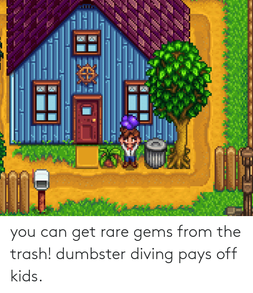 Can Get: you can get rare gems from the trash! dumbster diving pays off kids.