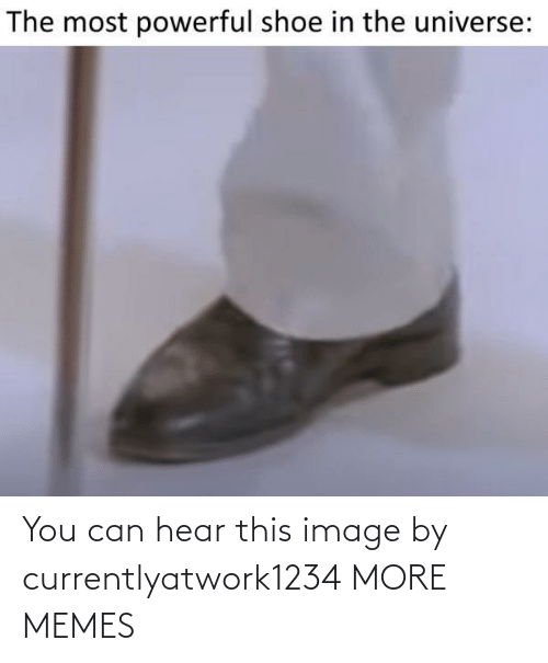 hear: You can hear this image by currentlyatwork1234 MORE MEMES