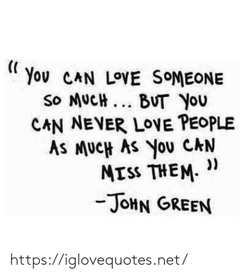 "green: You CAN LOVE SOMEONE  SO MUCH ... BUT YOU  CAN NEVER LOVE PEOPLE  AS MUCH AS You CAN  MISS THEM. ""  -JOHN GREEN https://iglovequotes.net/"