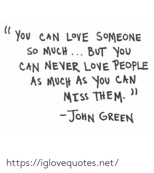 miss: You CAN LOVE SOMEONE  SO MUCH ... BUT you  CAN NEVER LOVE PEOPLE  AS MUCH AS You CAN  MISS THEM.  -JOHN GREEN https://iglovequotes.net/
