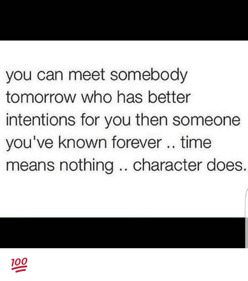 foreverly: you can meet somebody  tomorrow who has better  intentions for you then someone  you've known forever time  means nothing character does. 💯