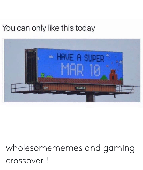 Today, Gaming, and Super: You can only like this today  HAVE A SUPER  MAR 13  LAMAR wholesomememes and gaming  crossover !