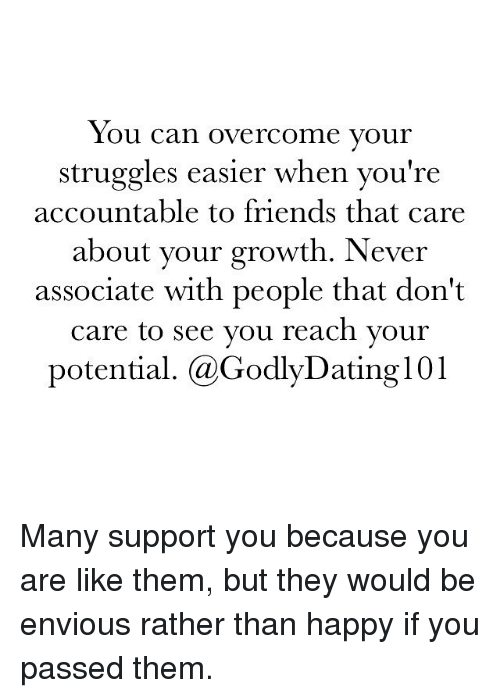 overcomer: You can overcome your  struggles easier when you're  accountable to friends that care  your growth. Never  about associate with people that don't  care to see you reach your  potential. (a GodlyDating l 01 Many support you because you are like them, but they would be envious rather than happy if you passed them.