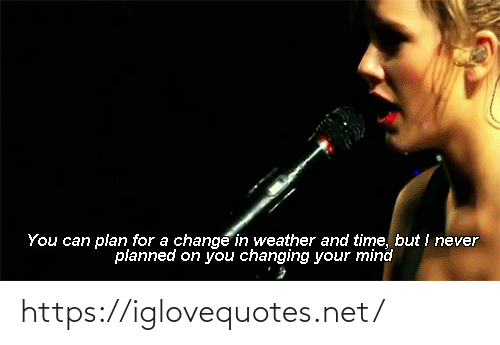Time, Weather, and Change: You can plan for a change in weather and time, but i never  planned on you changing your mind https://iglovequotes.net/