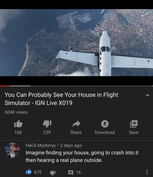 hack: You Can Probably See Your House in Flight  Simulator - IGN Live X019  604K views  239  Share  Download  16K  Save  Hack Mysteryy • 2 days ago  Imagine finding your house, going to crash into it  HACK MYSTER  then hearing a real plane outside.  E 16  879