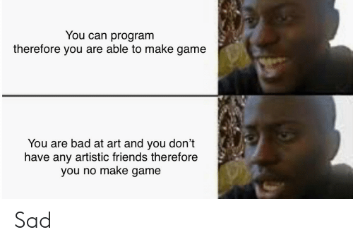 Bad, Friends, and Game: You can program  therefore you are able to make game  You are bad at art and you don't  have any artistic friends therefore  you no make game Sad