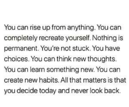 look back: You can rise up from anything. You can  completely recreate yourself. Nothing is  permanent. You're not stuck. You have  choices. You can think new thoughts.  You can learn something new. You can  create new habits. All that matters is that  you decide today and never look back
