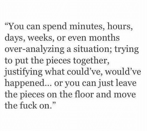 """Just Leave: """"You can spend minutes, hours,  days, weeks, or even months  over-analyzing a situation; trying  to put the pieces together,  justifying what c  happened... or you can just leave  the pieces on the floor and move  the fuck on.""""  ould ve, would've"""