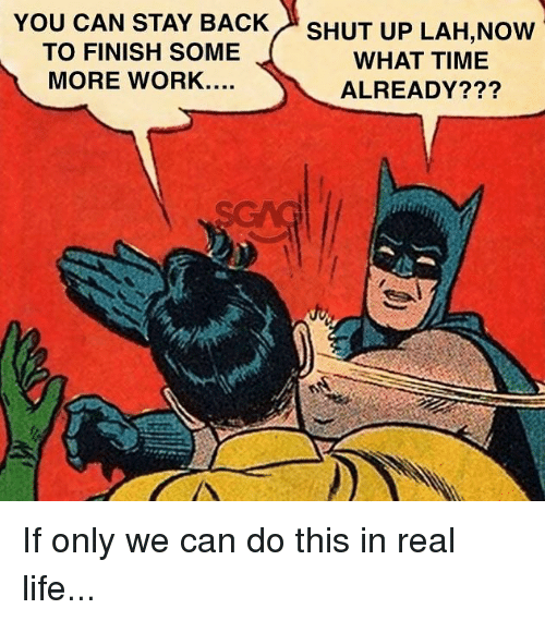 We Can Do This: YOU  CAN STAY BACK  TO FINISH SOME  MORE WORK....  SHUT UP LAH,Now  WHAT TIME  ALREADY??? If only we can do this in real life...