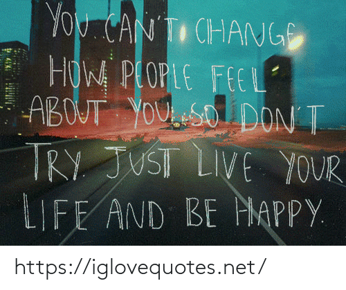 Life, Happy, and Live: YOU CAN T CHANGE  HOW PLOPLE FEEL  ABOUT YOU eSO DON T  TRY JUST LIVE YOUR  LIFE AND BE HAPPY. https://iglovequotes.net/