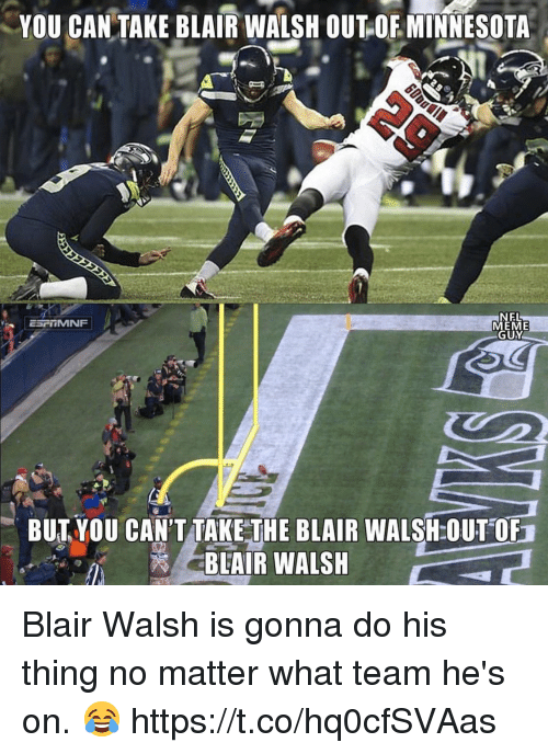 Meme Guy: YOU CAN TAKE BLAIR WALSH OUT OE MINNESOTA  NEL  MEME  GUY  BUTYOU CAN'T TAKE THE BLAIR WALSH:OUT OF  BLAIR WALSH Blair Walsh is gonna do his thing no matter what team he's on. 😂 https://t.co/hq0cfSVAas