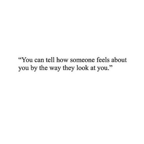 """look at you: """"You can tell how someone feels about  you by the way they look at you."""