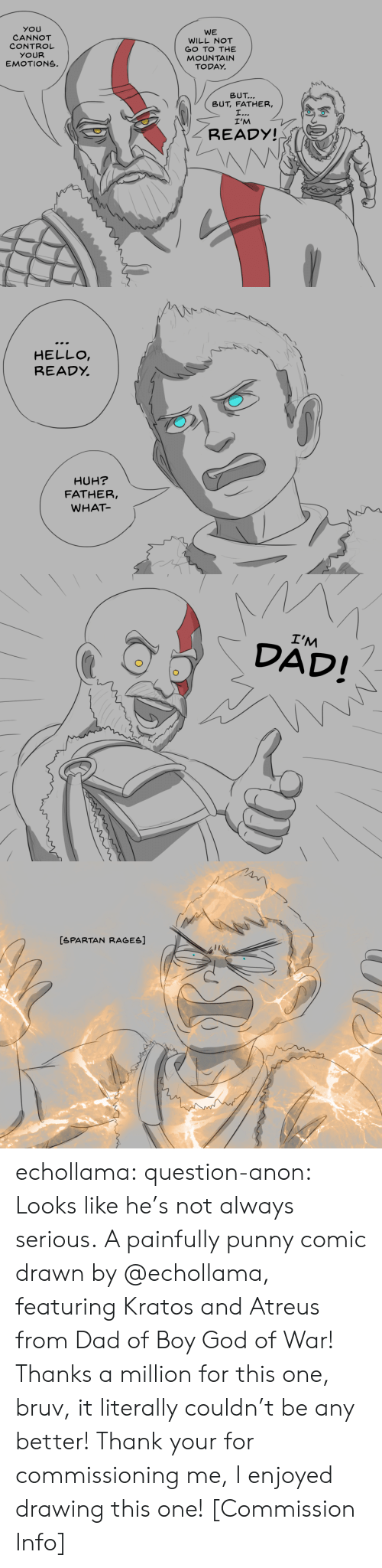 the mountain: YOU  CANNOT  CONTROL  YOUR  EMOTIONS.  WE  WILL NOT  GO TO THE  MOUNTAIN  TODAY.  トN\  \  BUT  BUT, FATHER,  I'M  READY!   HELLO  READỵ  HUH?  FATHER,  WHAT   I'M  DAD!   [SPARTAN RAGES] echollama:  question-anon:  Looks like he's not always serious. A painfully punny comic drawn by @echollama, featuringKratos and Atreus from Dad of Boy God of War! Thanks a million for this one, bruv, it literally couldn't be any better!  Thank your for commissioning me, I enjoyed drawing this one!    [Commission Info]