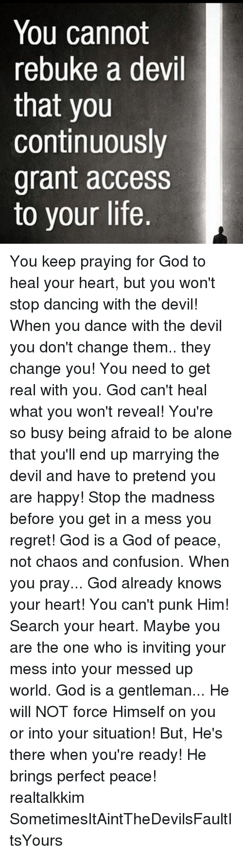 Regretation: You cannot  rebuke a devil  that you  continuously  grant access  to your life. You keep praying for God to heal your heart, but you won't stop dancing with the devil! When you dance with the devil you don't change them.. they change you! You need to get real with you. God can't heal what you won't reveal! You're so busy being afraid to be alone that you'll end up marrying the devil and have to pretend you are happy! Stop the madness before you get in a mess you regret! God is a God of peace, not chaos and confusion. When you pray... God already knows your heart! You can't punk Him! Search your heart. Maybe you are the one who is inviting your mess into your messed up world. God is a gentleman... He will NOT force Himself on you or into your situation! But, He's there when you're ready! He brings perfect peace! realtalkkim SometimesItAintTheDevilsFaultItsYours