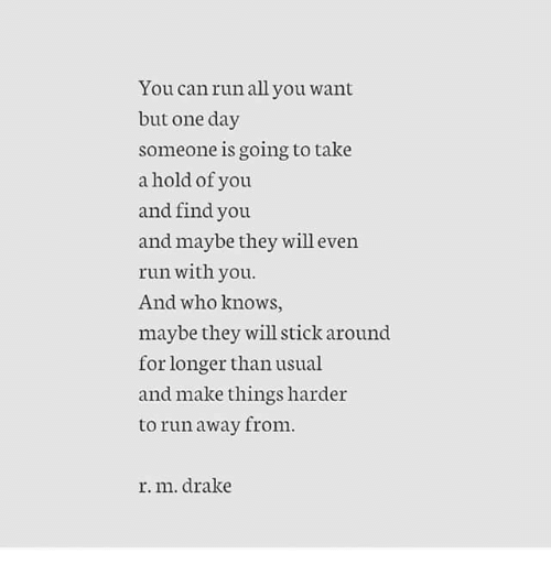 Drake, Run, and Who: You canrun all you want  but one day  someone is going to take  a hold of you  and find you  and maybe they will even  run with you.  And who knows,  maybe they will stick around  for longer than usual  and make things harder  to run away from.  r. m. drake