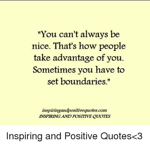 You Can\'t Always Be Nice That\'s How People Take Advantage of ...