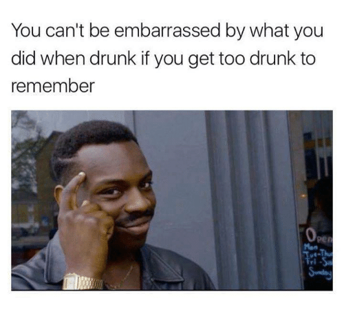 too drunk to remember: You can't be embarrassed by what you  did when drunk if you get too drunk to  remember